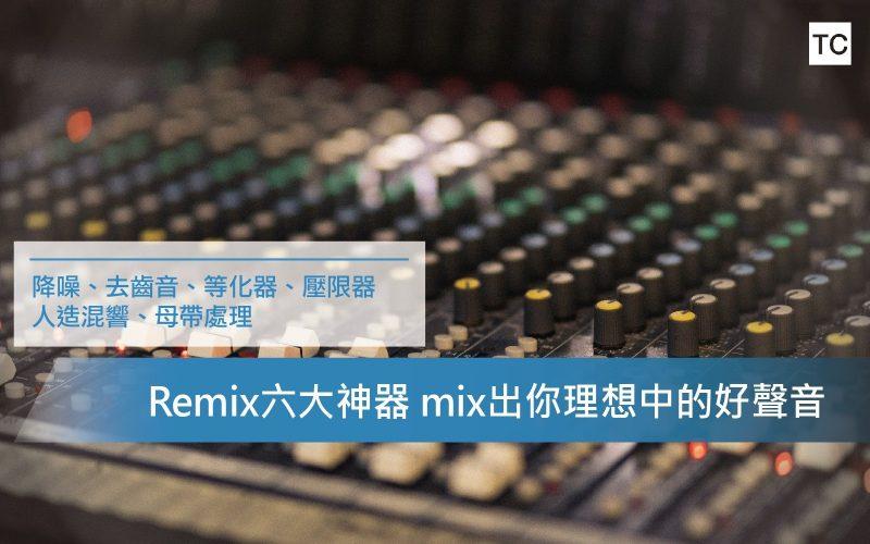 【Remix道具】六大混音道具 混出你心目中的好聲音